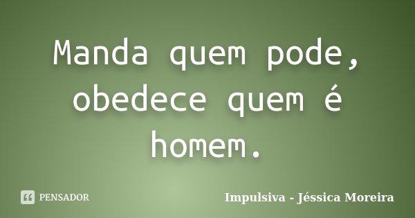 Manda quem pode, obedece quem é homem.... Frase de Impulsiva - Jéssica Moreira.