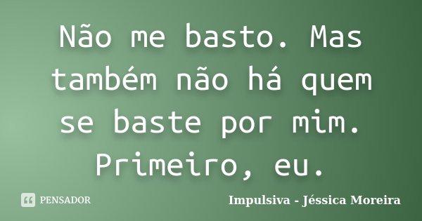 Não me basto. Mas também não há quem se baste por mim. Primeiro, eu.... Frase de Impulsiva - Jéssica Moreira.