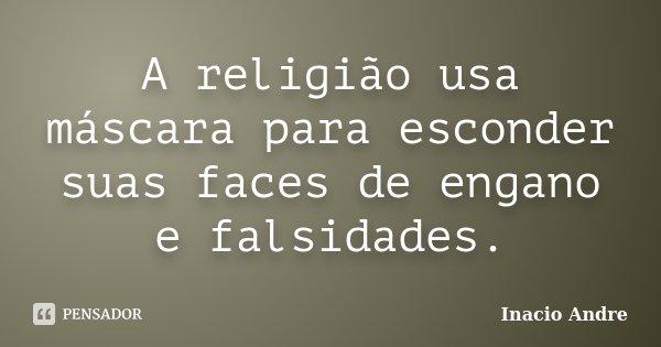 A religião usa máscara para esconder suas faces de engano e falsidades.... Frase de Inácio André.