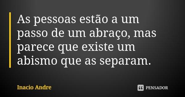 As pessoas estão a um passo de um abraço, mas parece que existe um abismo que as separam.... Frase de Inácio André.