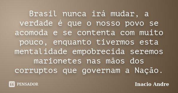 Brasil nunca irá mudar, a verdade é que o nosso povo se acomoda e se contenta com muito pouco, enquanto tivermos esta mentalidade empobrecida seremos marionetes... Frase de Inacio Andre.