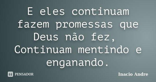 E eles continuam fazem promessas que Deus não fez, Continuam mentindo e enganando.... Frase de Inacio Andre.