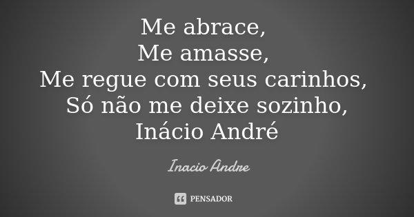 Me abrace, Me amasse, Me regue com seus carinhos, Só não me deixe sozinho, Inácio André... Frase de Inácio André.