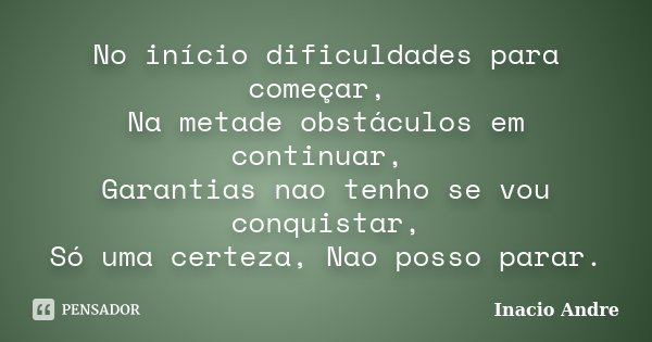 No início dificuldades para começar, Na metade obstáculos em continuar, Garantias nao tenho se vou conquistar, Só uma certeza, Nao posso parar.... Frase de Inácio André.