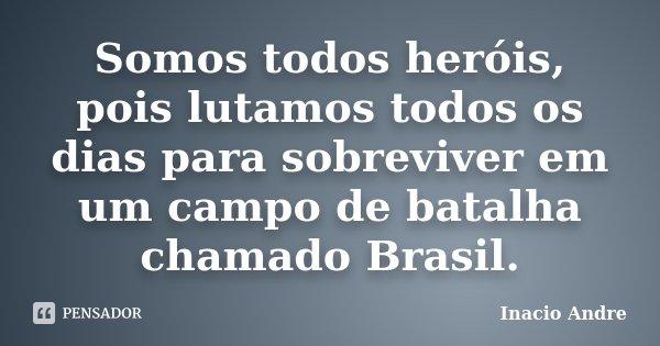 Somos todos heróis, pois lutamos todos os dias para sobreviver em um campo de batalha chamado Brasil.... Frase de Inácio André.