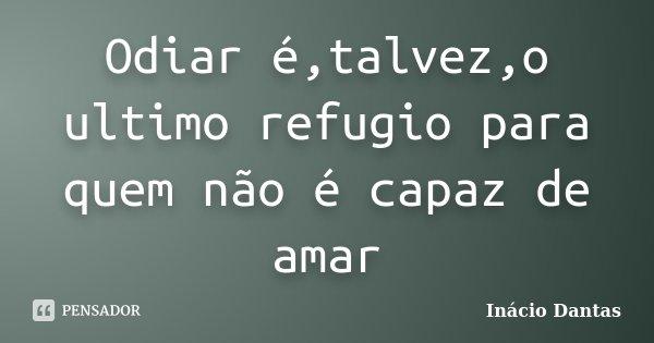 Odiar é,talvez,o ultimo refugio para quem não é capaz de amar... Frase de Inacio Dantas.