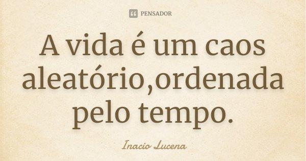 A vida é um caos aleatório,ordenada pelo tempo.... Frase de Inacio Lucena.