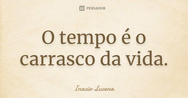 O tempo é o carrasco da vida.... Frase de Inacio Lucena.