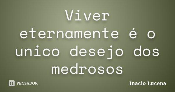 Viver eternamente é o unico desejo dos medrosos... Frase de Inacio Lucena.
