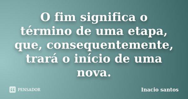 O Fim significa o término de uma etapa, que consequetemente virá o início de uma nova.... Frase de Inacio Santos.