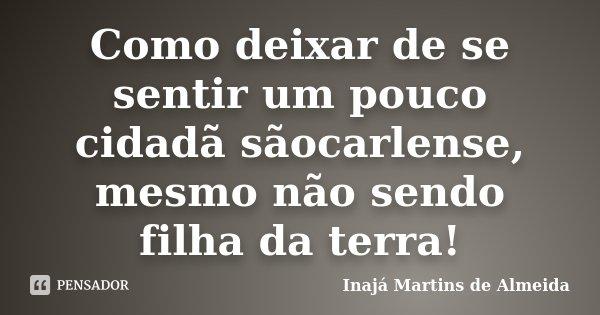 Como deixar de se sentir um pouco cidadã sãocarlense, mesmo não sendo filha da terra!... Frase de Inajá Martins de Almeida.