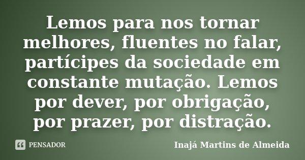 Lemos para nos tornar melhores, fluentes no falar, partícipes da sociedade em constante mutação. Lemos por dever, por obrigação, por prazer, por distração.... Frase de Inajá Martins de Almeida.