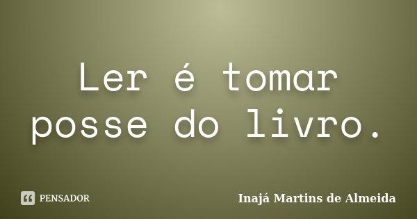 Ler é tomar posse do livro.... Frase de Inajá Martins de Almeida.