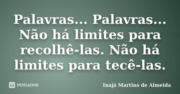 Palavras... Palavras... Não há limites para recolhê-las. Não há limites para tecê-las.... Frase de Inajá Martins de Almeida.