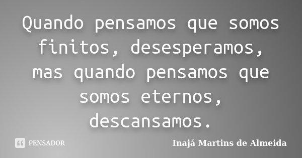 Quando pensamos que somos finitos, desesperamos, mas quando pensamos que somos eternos, descansamos.... Frase de Inajá Martins de Almeida.