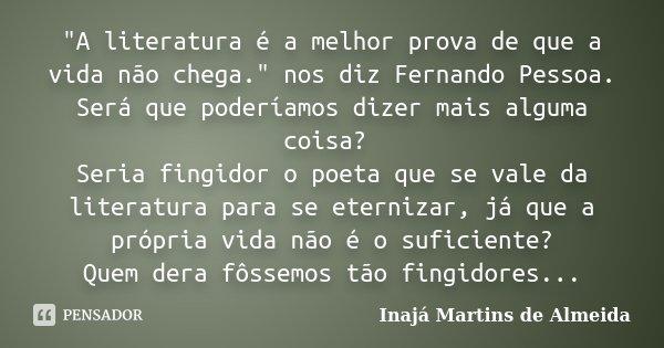 """""""A literatura é a melhor prova de que a vida não chega."""" nos diz Fernando Pessoa. Será que poderíamos dizer mais alguma coisa? Seria fingidor o poeta ... Frase de Inajá Martins de Almeida."""