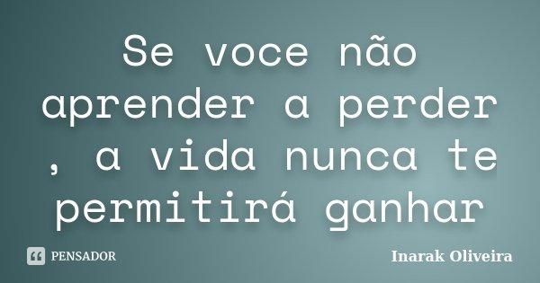 Se voce não aprender a perder , a vida nunca te permitirá ganhar... Frase de Inarak Oliveira.