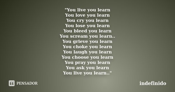 """You live you learn You love you learn You cry you learn You lose you learn You bleed you learn You scream you learn.. You grieve you learn You choke you l... Frase de indefinido."