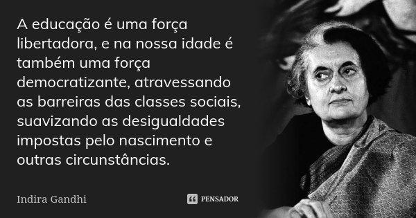 A educação é uma força libertadora, e na nossa idade é também uma força democratizante, atravessando as barreiras das classes sociais, suavizando as desigualdad... Frase de Indira Gandhi.