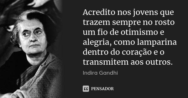 Acredito nos jovens que trazem sempre no rosto um fio de otimismo e alegria, como lamparina dentro do coração e o transmitem aos outros.... Frase de Indira Gandhi.