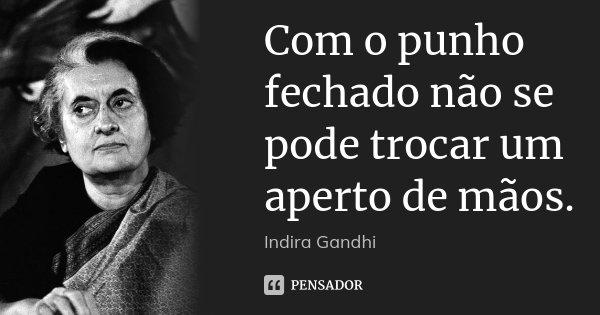 Com o punho fechado não se pode trocar um aperto de mãos.... Frase de Indira Gandhi.