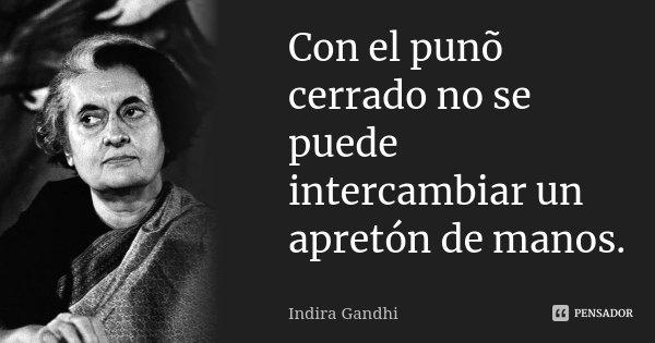 Con el punõ cerrado no se puede intercambiar un apretón de manos.... Frase de Indira Gandhi.