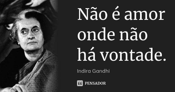 Não é amor onde não há vontade.... Frase de Indira Gandhi.