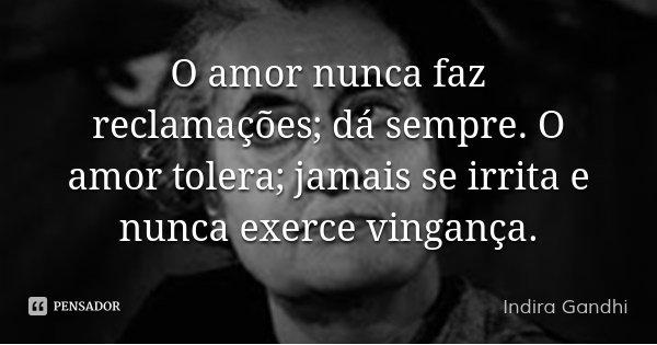O amor nunca faz reclamações; dá sempre. O amor tolera; jamais se irrita e nunca exerce vingança.... Frase de Indira Gandhi.