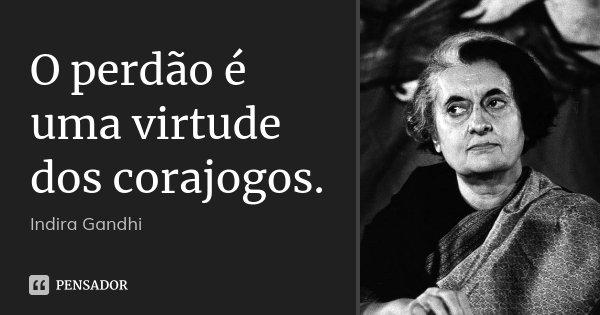 O perdão é uma virtude dos corajogos.... Frase de Indira Gandhi.