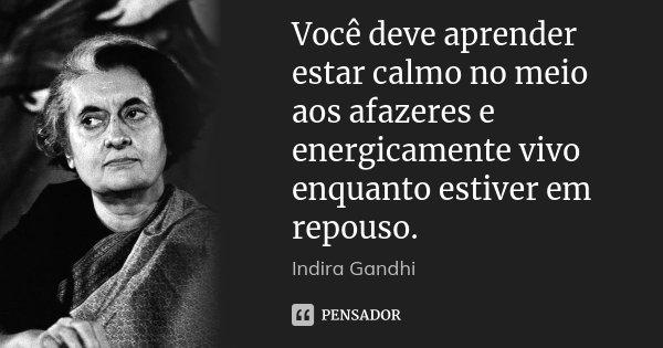 Você deve aprender estar calmo no meio aos afazeres e energicamente vivo enquanto estiver em repouso.... Frase de Indira Gandhi.
