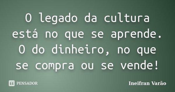 O legado da cultura está no que se aprende. O do dinheiro, no que se compra ou se vende!... Frase de Ineifran Varão.