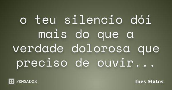 o teu silencio dói mais do que a verdade dolorosa que preciso de ouvir...... Frase de Inês Matos.