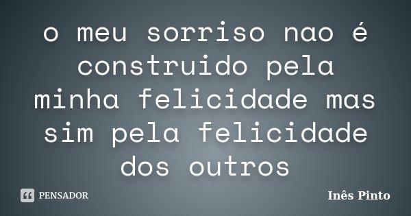 o meu sorriso nao é construido pela minha felicidade mas sim pela felicidade dos outros... Frase de Inês Pinto.