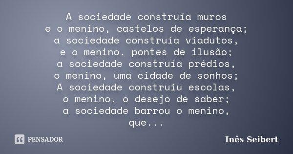 A sociedade construía muros e o menino, castelos de esperança; a sociedade construía viadutos, e o menino, pontes de ilusão; a sociedade construía prédios, o me... Frase de Inês Seibert.