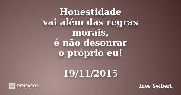 Honestidade vai além das regras morais, é não desonrar o próprio eu! 19/11/2015... Frase de Inês Seibert.