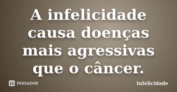 A infelicidade causa doenças mais agressivas que o câncer.... Frase de Infelicidade.