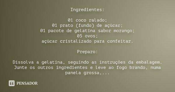 Ingredientes: 01 coco ralado; 01 prato (fundo) de açúcar; 01 pacote de gelatina sabor morango; 05 ovos; açúcar cristalizado para confeitar. Preparo: Dissolva a ... Frase de Desconhecido.