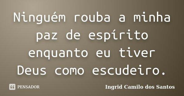 Ninguém rouba a minha paz de espírito enquanto eu tiver Deus como escudeiro.... Frase de Ingrid Camilo dos Santos.