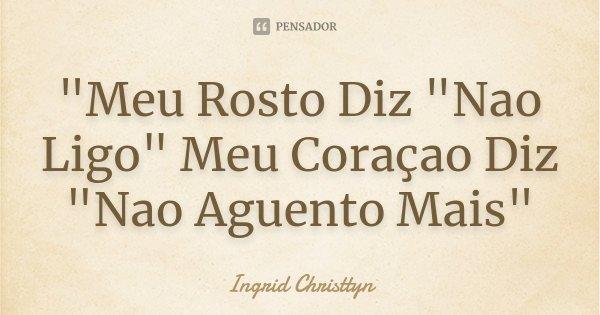 """""""Meu Rosto Diz """"Nao Ligo"""" Meu Coraçao Diz """"Nao Aguento Mais""""... Frase de Ingrid Christtyn."""