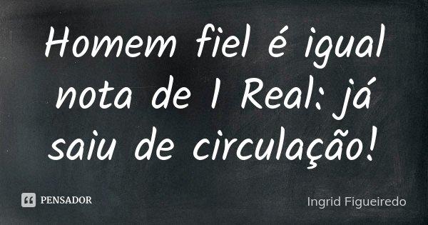 Homem fiel é igual nota de 1 Real: já saiu de circulação!... Frase de Ingrid Figueiredo.