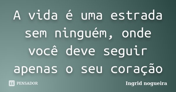 A vida é uma estrada sem ninguém, onde você deve seguir apenas o seu coração... Frase de Ingrid Nogueira.