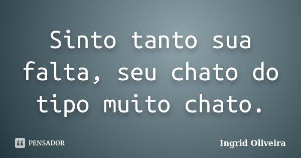Sinto tanto sua falta, seu chato do tipo muito chato.... Frase de Ingrid Oliveira.