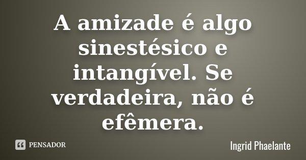 A amizade é algo sinestésico e intangível. Se verdadeira, não é efêmera.... Frase de Ingrid Phaelante.
