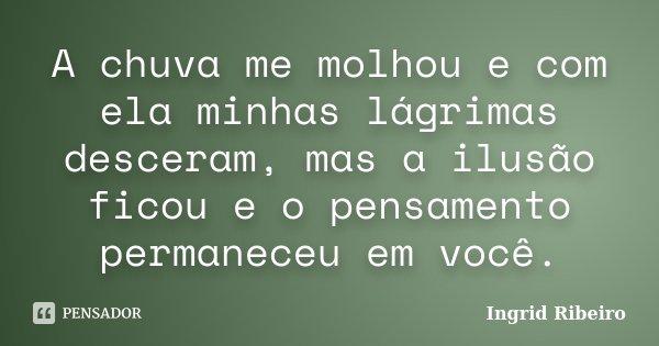 A chuva me molhou e com ela minhas lágrimas desceram, mas a ilusão ficou e o pensamento permaneceu em você.... Frase de Ingrid Ribeiro.