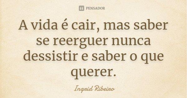 A vida é cair, mas saber se reerguer nunca dessistir e saber o que querer.... Frase de Ingrid Ribeiro.