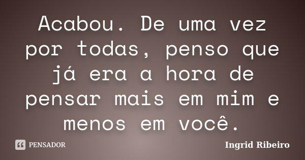 Acabou. De uma vez por todas, penso que já era a hora de pensar mais em mim e menos em você.... Frase de Ingrid Ribeiro.