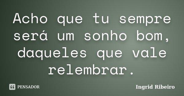 Acho que tu sempre será um sonho bom, daqueles que vale relembrar.... Frase de Ingrid Ribeiro.