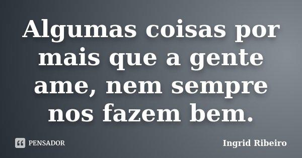 Algumas coisas por mais que a gente ame, nem sempre nos fazem bem.... Frase de Ingrid Ribeiro.