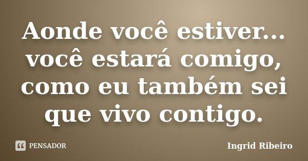 Aonde você estiver... você estará comigo, como eu também sei que vivo contigo.... Frase de Ingrid Ribeiro.