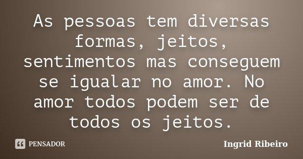 As pessoas tem diversas formas, jeitos, sentimentos mas conseguem se igualar no amor. No amor todos podem ser de todos os jeitos.... Frase de Ingrid Ribeiro.